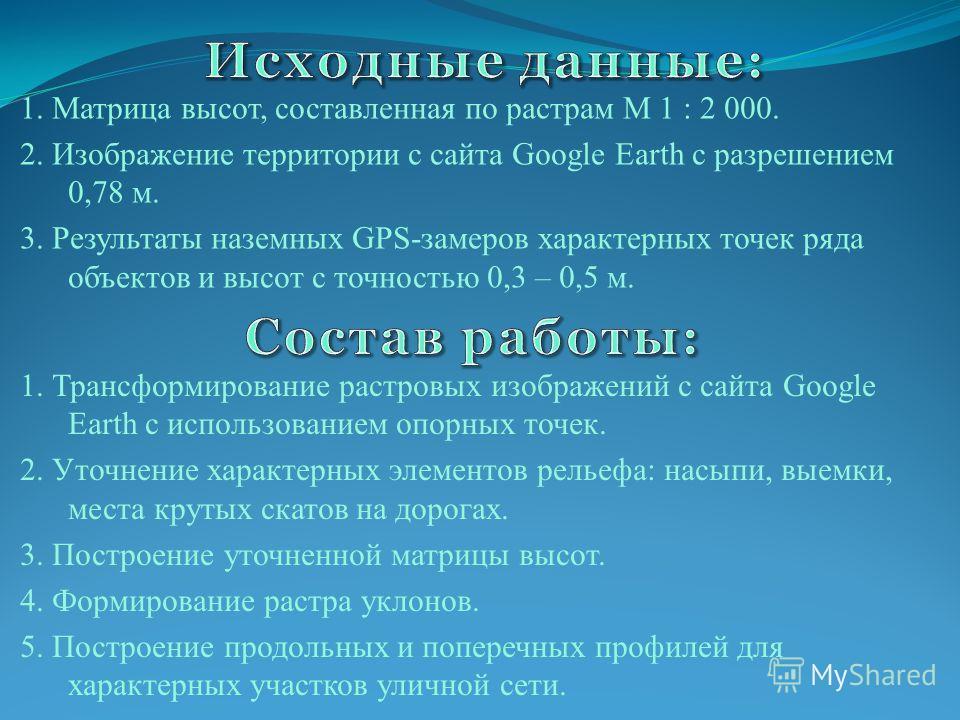 1. Матрица высот, составленная по растрам М 1 : 2 000. 2. Изображение территории с сайта Google Earth с разрешением 0,78 м. 3. Результаты наземных GPS-замеров характерных точек ряда объектов и высот с точностью 0,3 – 0,5 м. 1. Трансформирование растр