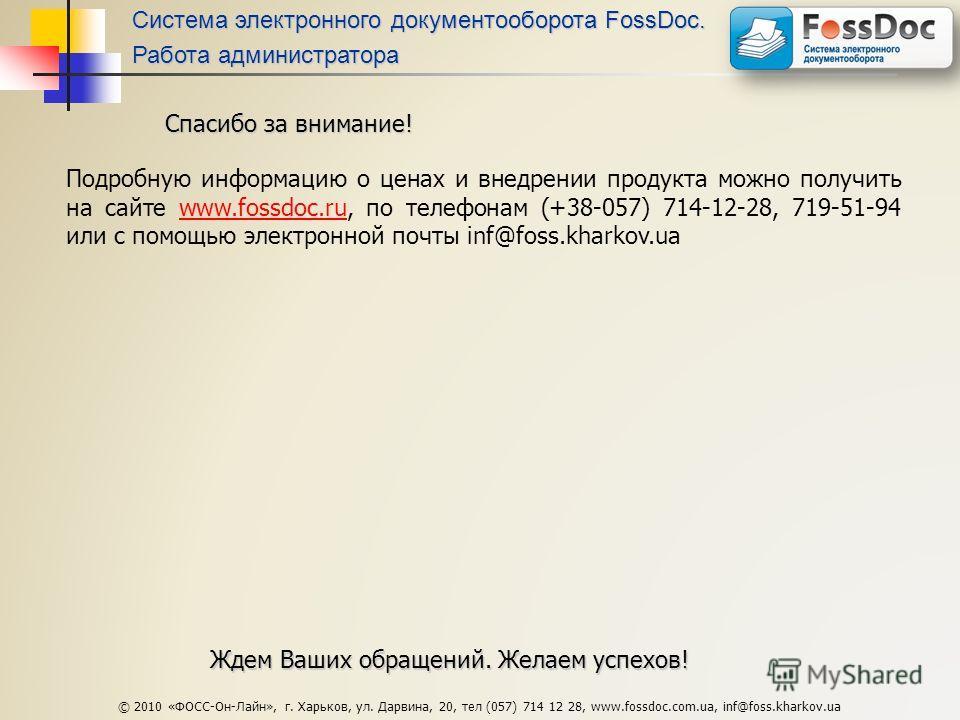 © 2010 «ФОСС-Он-Лайн», г. Харьков, ул. Дарвина, 20, тел (057) 714 12 28, www.fossdoc.com.ua, inf@foss.kharkov.ua Спасибо за внимание! Подробную информацию о ценах и внедрении продукта можно получить на сайте www.fossdoc.ru, по телефонам (+38-057) 714