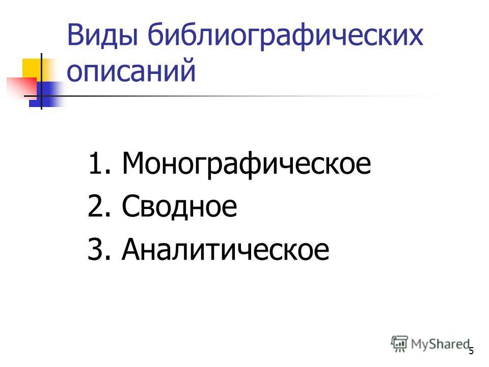 5 Виды библиографических описаний 1. Монографическое 2. Сводное 3. Аналитическое