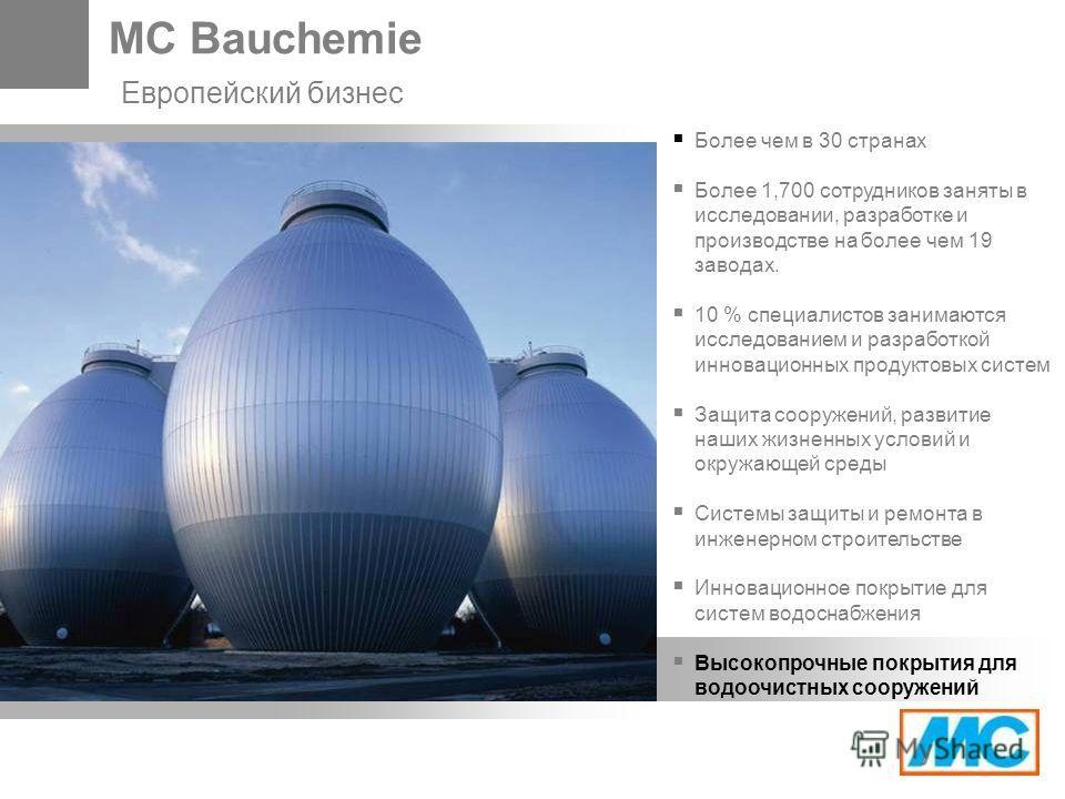 MC Bauchemie Европейский бизнес Более чем в 30 странах Более 1,700 сотрудников заняты в исследовании, разработке и производстве на более чем 19 заводах. 10 % специалистов занимаются исследованием и разработкой инновационных продуктовых систем Защита