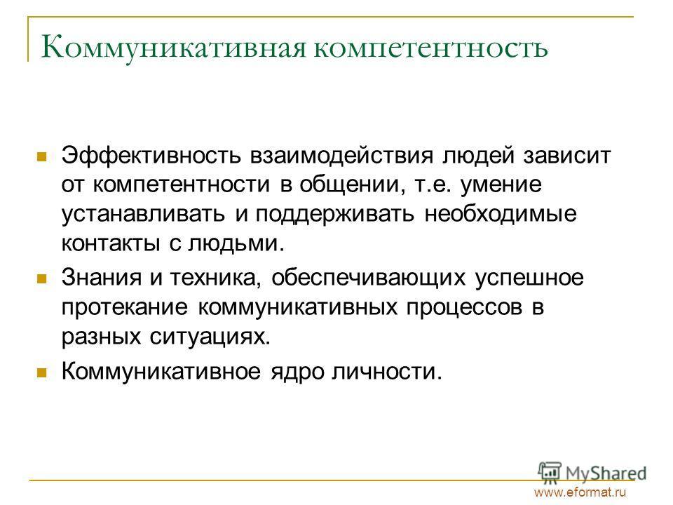 www.eformat.ru Коммуникативная компетентность Эффективность взаимодействия людей зависит от компетентности в общении, т.е. умение устанавливать и поддерживать необходимые контакты с людьми. Знания и техника, обеспечивающих успешное протекание коммуни
