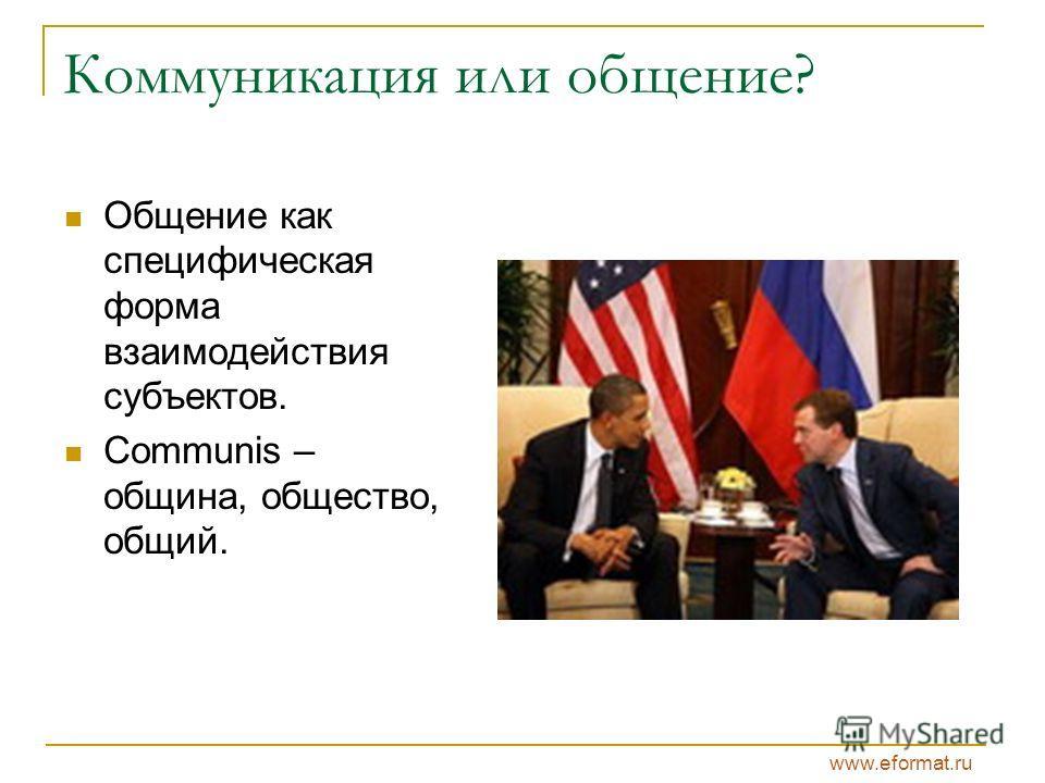 www.eformat.ru Коммуникация или общение? Общение как специфическая форма взаимодействия субъектов. Communis – община, общество, общий.
