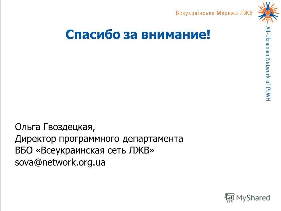Спасибо за внимание! Ольга Гвоздецкая, Директор программного департамента ВБО «Всеукраинская сеть ЛЖВ» sova@network.org.ua