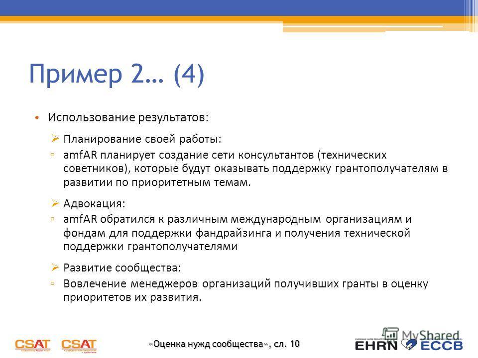 «Оценка нужд сообщества», сл. 10 Пример 2… (4) Использование результатов: Планирование своей работы: amfAR планирует создание сети консультантов (технических советников), которые будут оказывать поддержку грантополучателям в развитии по приоритетным