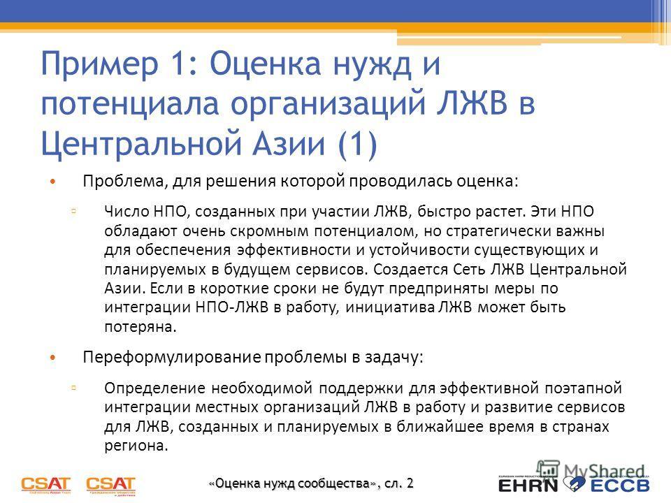 «Оценка нужд сообщества», сл. 2 Пример 1: Оценка нужд и потенциала организаций ЛЖВ в Центральной Азии (1) Проблема, для решения которой проводилась оценка: Число НПО, созданных при участии ЛЖВ, быстро растет. Эти НПО обладают очень скромным потенциал