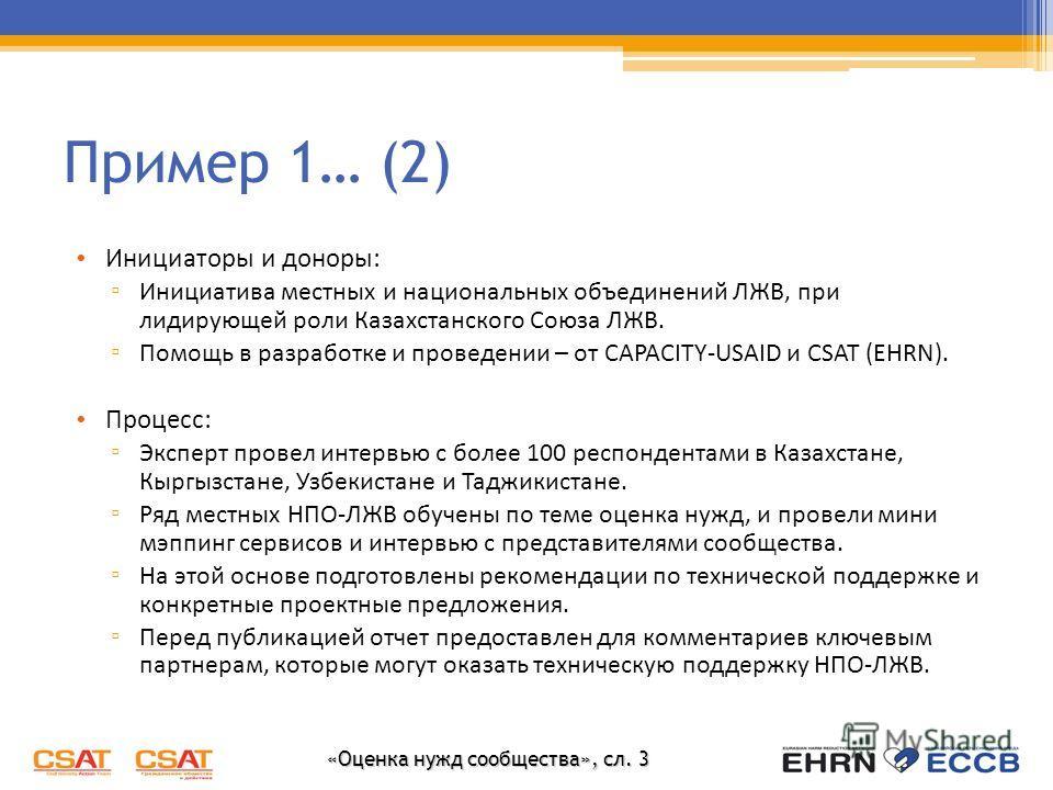 «Оценка нужд сообщества», сл. 3 Пример 1… (2) Инициаторы и доноры: Инициатива местных и национальных объединений ЛЖВ, при лидирующей роли Казахстанского Союза ЛЖВ. Помощь в разработке и проведении – от CAPACITY-USAID и CSAT (EHRN). Процесс: Эксперт п