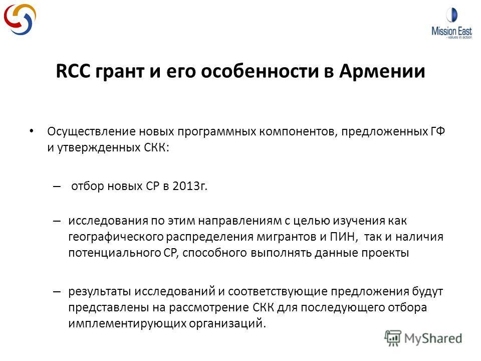 RCC грант и его особенности в Армении Осуществление новых программных компонентов, предложенных ГФ и утвержденных СКК: – отбор новых СР в 2013г. – исследования по этим направлениям с целью изучения как географического распределения мигрантов и ПИН, т