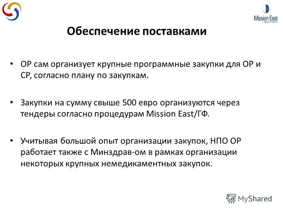 Обеспечение поставками ОР сам организует крупные программные закупки для ОР и СР, согласно плану по закупкам. Закупки на сумму свыше 500 евро организуются через тендеры согласно процедурам Mission East/ГФ. Учитывая большой опыт организации закупок, Н