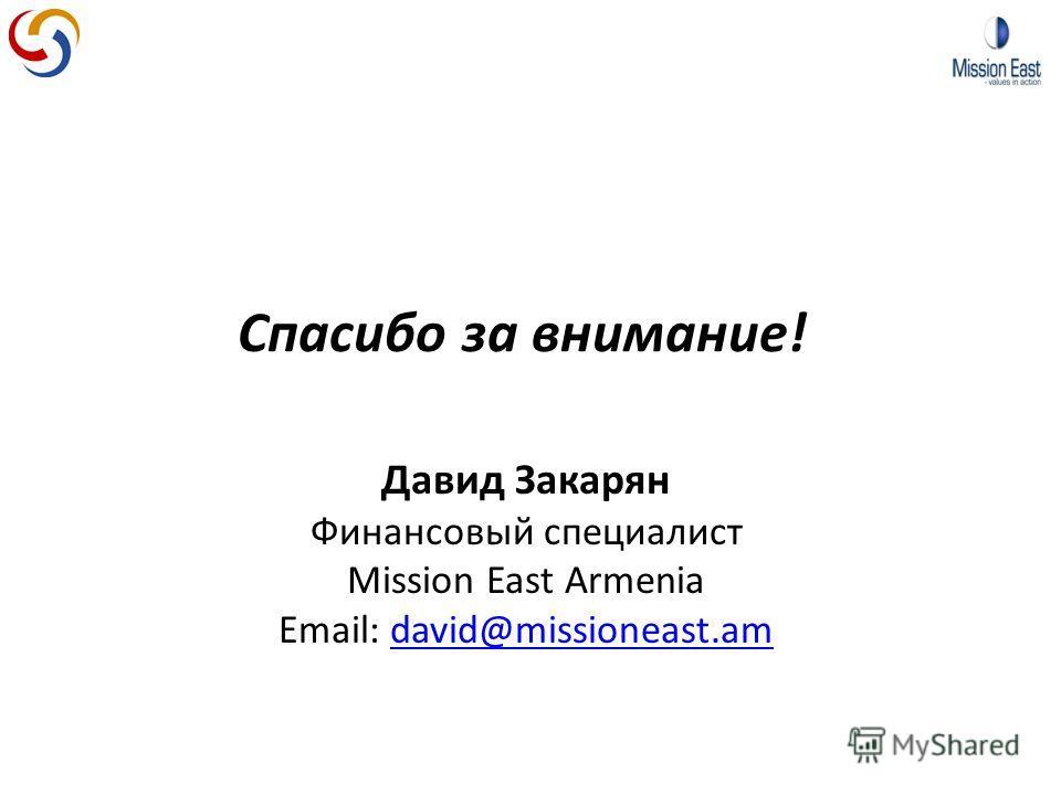Спасибо за внимание! Давид Закарян Финансовый специалист Мission East Armenia Email: david@missioneast.amdavid@missioneast.am
