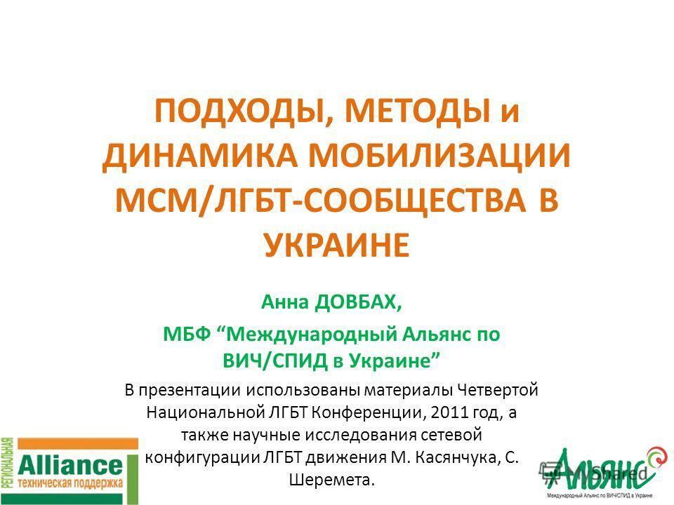 ПОДХОДЫ, МЕТОДЫ и ДИНАМИКА МОБИЛИЗАЦИИ МСМ/ЛГБТ-СООБЩЕСТВА В УКРАИНЕ Анна ДОВБАХ, МБФ Международный Альянс по ВИЧ/СПИД в Украине В презентации использованы материалы Четвертой Национальной ЛГБТ Конференции, 2011 год, а также научные исследования сете