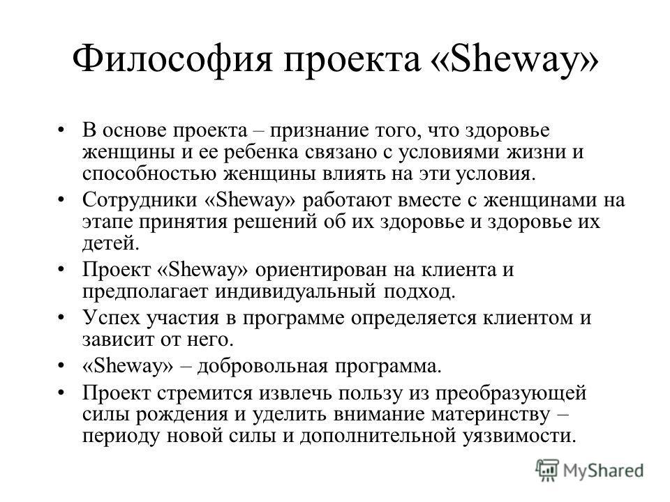 Философия проекта «Sheway» В основе проекта – признание того, что здоровье женщины и ее ребенка связано с условиями жизни и способностью женщины влиять на эти условия. Сотрудники «Sheway» работают вместе с женщинами на этапе принятия решений об их зд