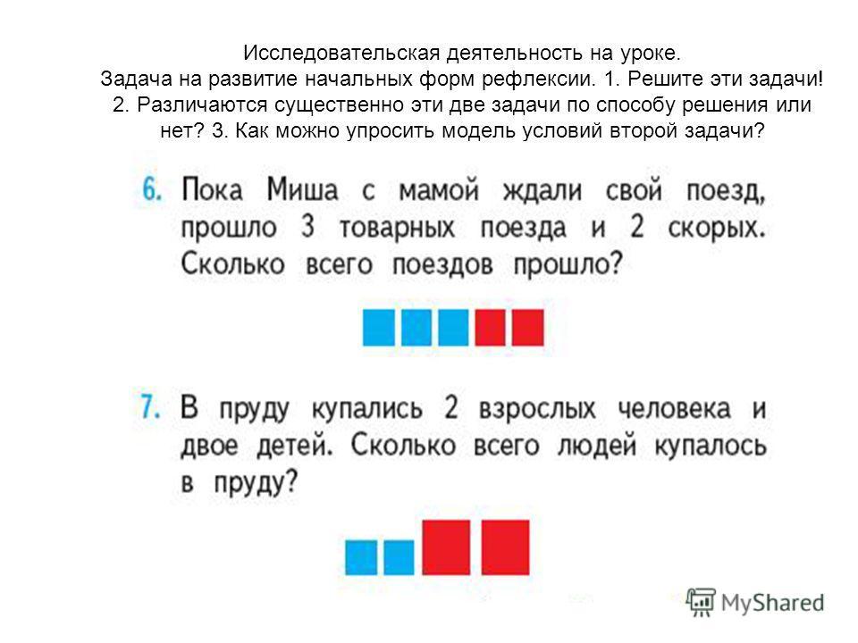 Исследовательская деятельность на уроке. Задача на развитие начальных форм рефлексии. 1. Решите эти задачи! 2. Различаются существенно эти две задачи по способу решения или нет? 3. Как можно упросить модель условий второй задачи?