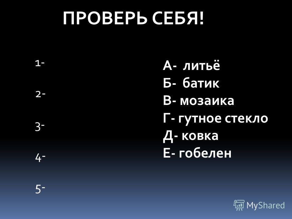 ПРОВЕРЬ СЕБЯ! 1- 2- 3- 4- 5- А- литьё Б- батик В- мозаика Г- гутное стекло Д- ковка Е- гобелен