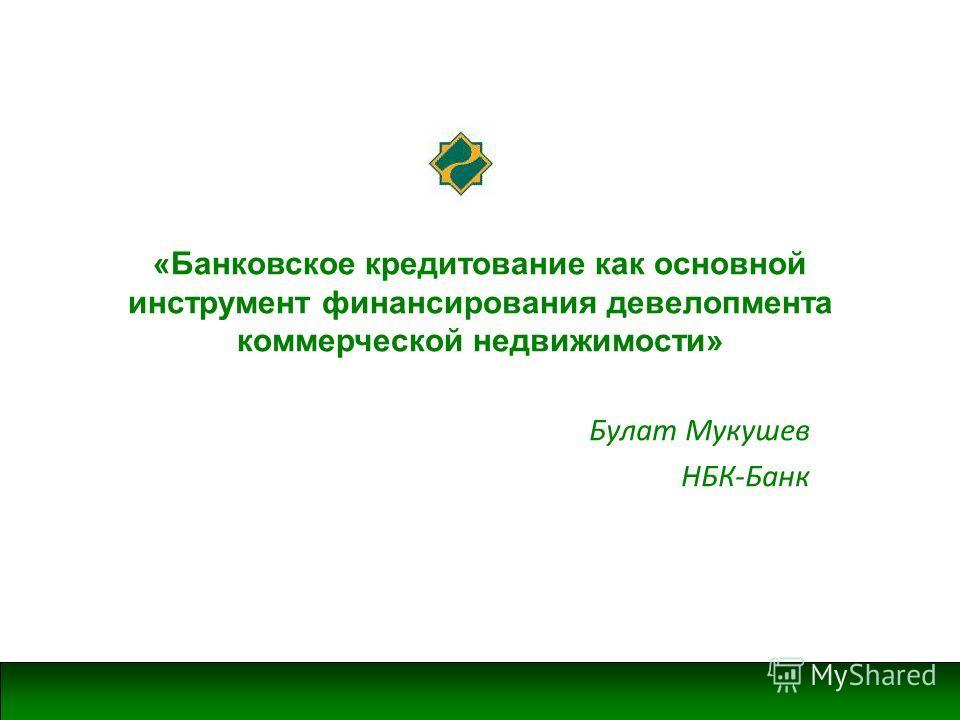 «Банковское кредитование как основной инструмент финансирования девелопмента коммерческой недвижимости» Булат Мукушев НБК-Банк