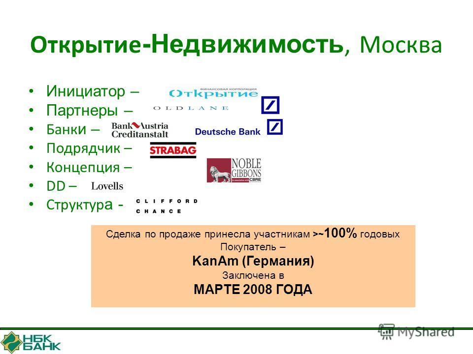 Открытие -Недвижимость, Москва Инициатор – Партнеры – Банк и – Подрядчик – Концепция – DD – Структур а - Сделка по продаже принесла участникам >~ 100% годовых Покупатель – KanAm (Германия) Заключена в МАРТЕ 2008 ГОДА