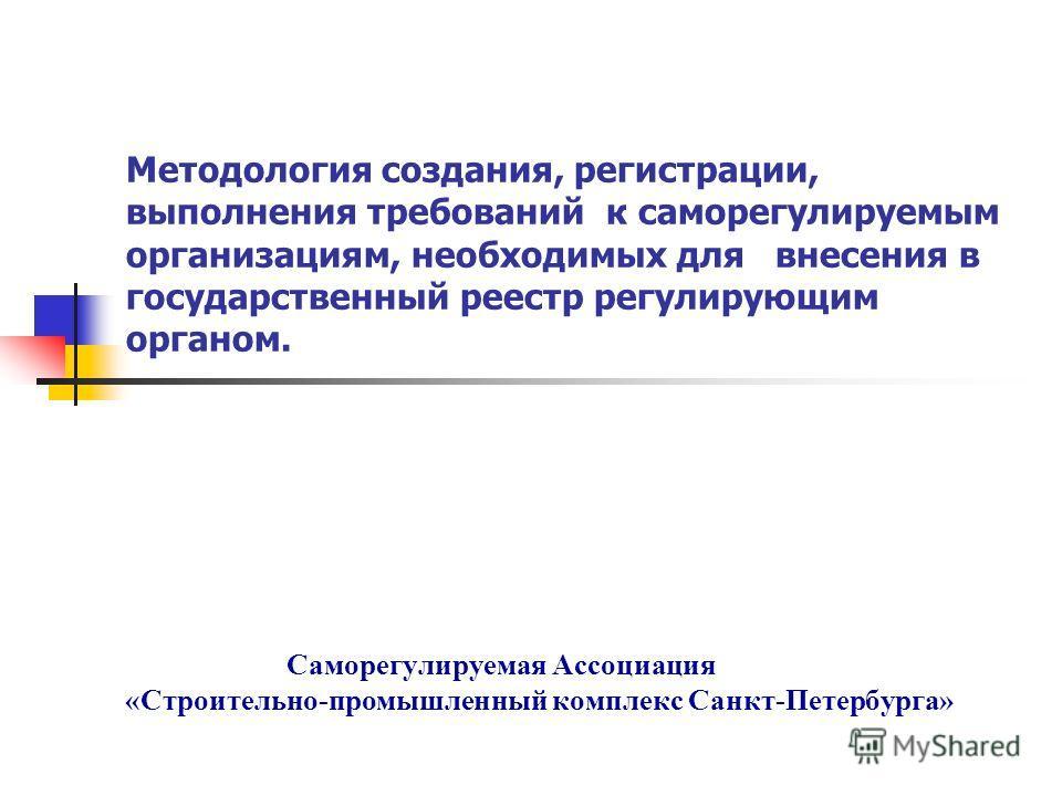 Методология создания, регистрации, выполнения требований к саморегулируемым организациям, необходимых для внесения в государственный реестр регулирующим органом. Саморегулируемая Ассоциация «Строительно-промышленный комплекс Санкт-Петербурга»