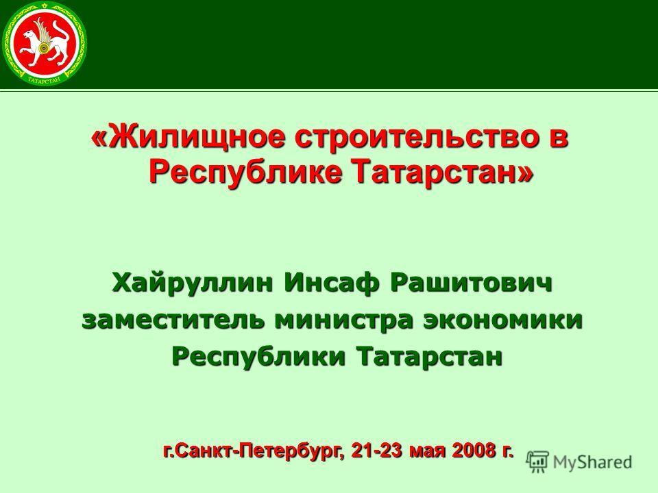 «Жилищное строительство в Республике Татарстан» Хайруллин Инсаф Рашитович заместитель министра экономики Республики Татарстан г.Санкт-Петербург, 21-23 мая 2008 г. г.Санкт-Петербург, 21-23 мая 2008 г.