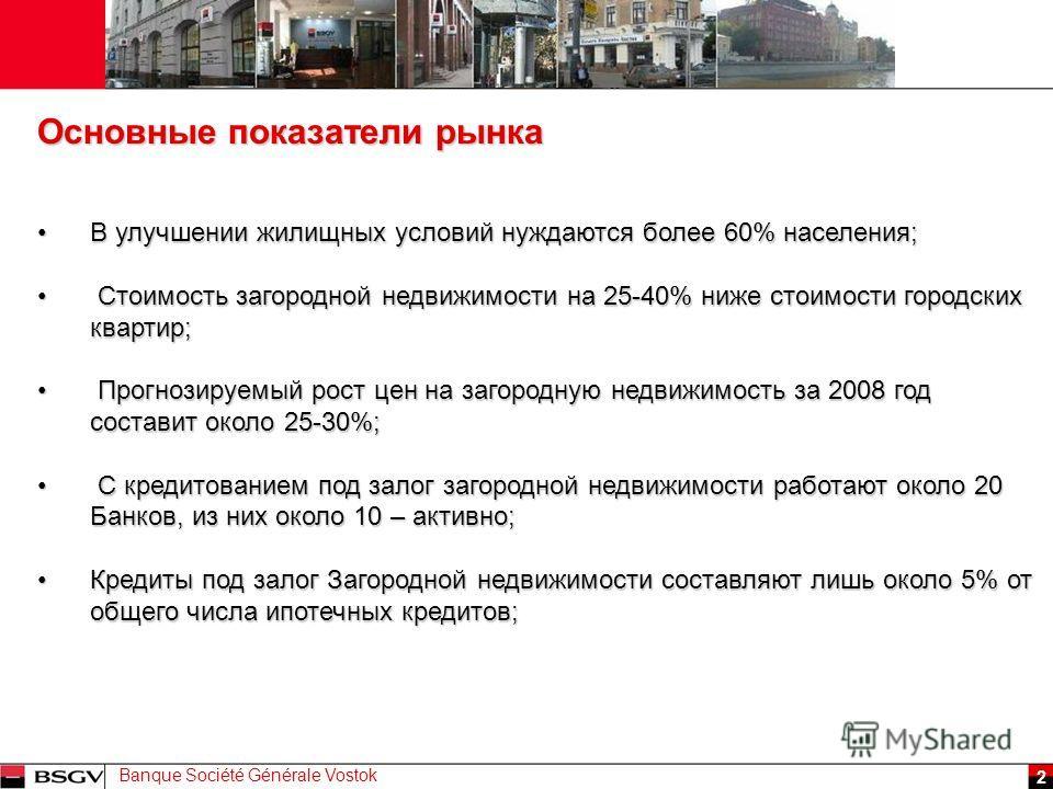 Banque Société Générale Vostok 2 В улучшении жилищных условий нуждаются более 60% населения;В улучшении жилищных условий нуждаются более 60% населения; Стоимость загородной недвижимости на 25-40% ниже стоимости городских квартир; Стоимость загородной