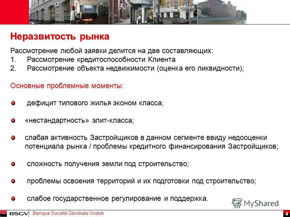 Banque Société Générale Vostok 4 Рассмотрение любой заявки делится на две составляющих: 1. Рассмотрение кредитоспособности Клиента 2. Рассмотрение объекта недвижимости (оценка его ликвидности); Основные проблемные моменты: дефицит типового жилья экон