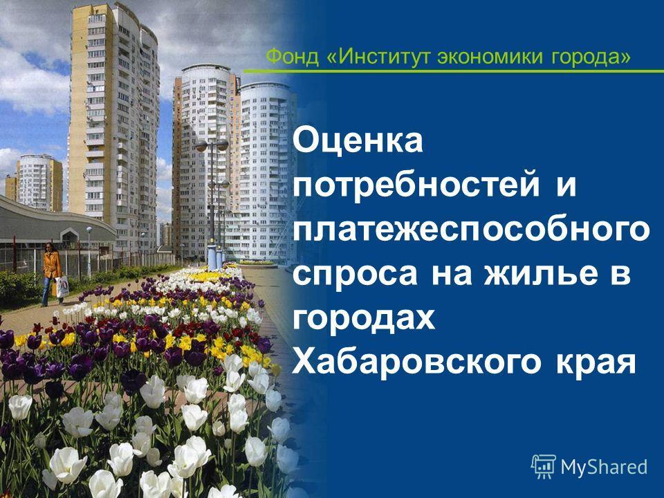 Фонд «Институт экономики города» Оценка потребностей и платежеспособного спроса на жилье в городах Хабаровского края