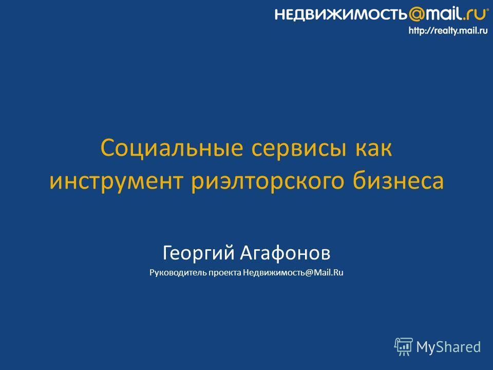 Социальные сервисы как инструмент риэлторского бизнеса Георгий Агафонов Руководитель проекта Недвижимость@Mail.Ru