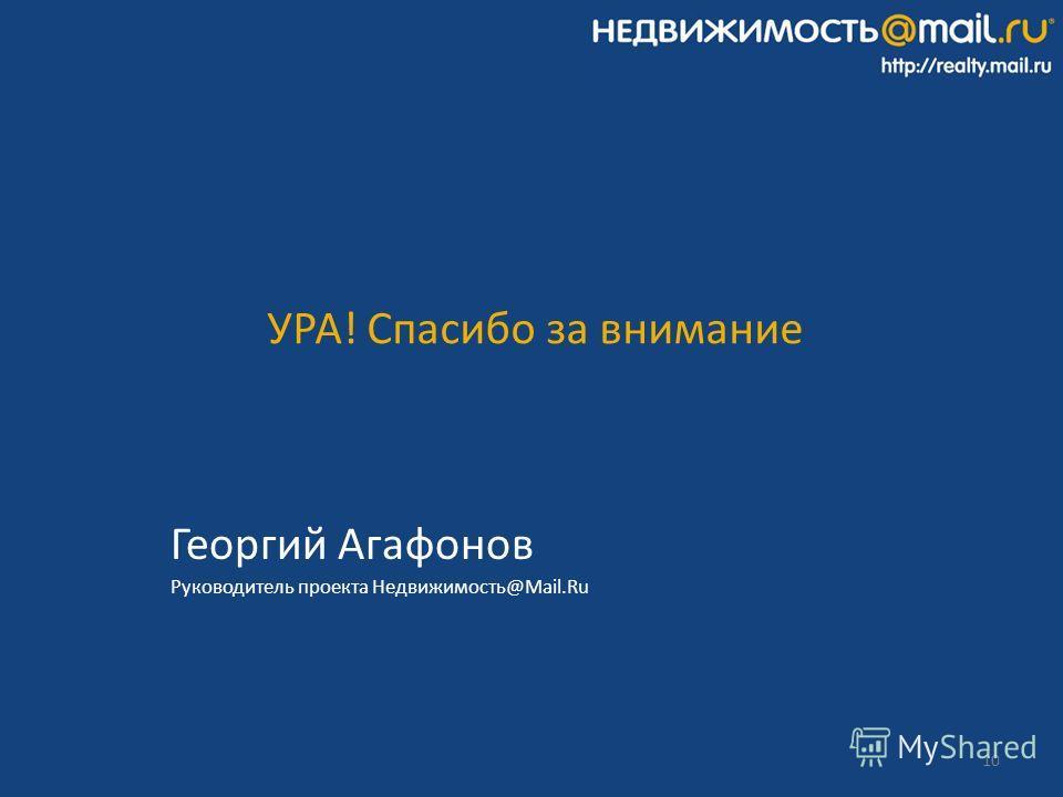 10 Георгий Агафонов Руководитель проекта Недвижимость@Mail.Ru УРА! Спасибо за внимание