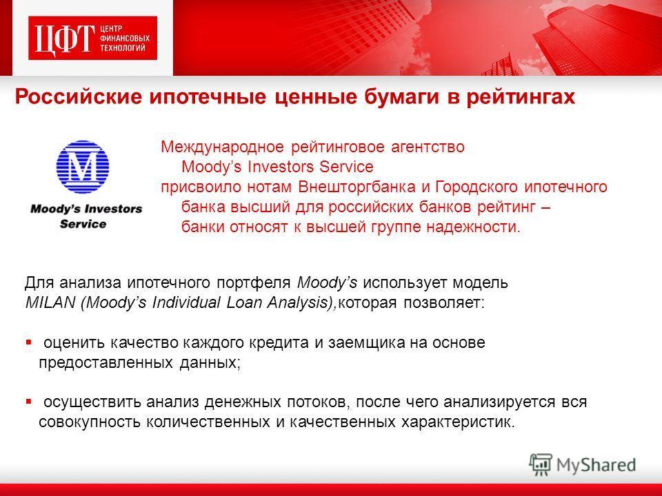 Российские ипотечные ценные бумаги в рейтингах Для анализа ипотечного портфеля Moodys использует модель MILAN (Moodys Individual Loan Analysis),которая позволяет: оценить качество каждого кредита и заемщика на основе предоставленных данных; осуществи