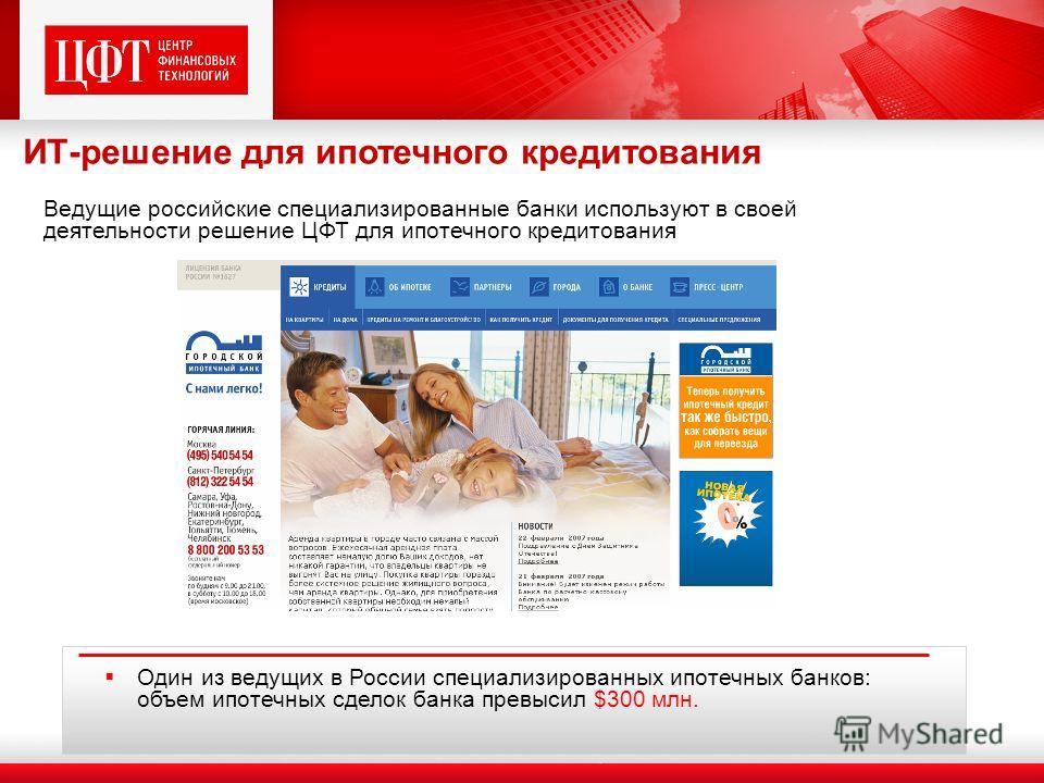 Один из ведущих в России специализированных ипотечных банков: объем ипотечных сделок банка превысил $300 млн. Ведущие российские специализированные банки используют в своей деятельности решение ЦФТ для ипотечного кредитования ИТ-решение для ипотечног