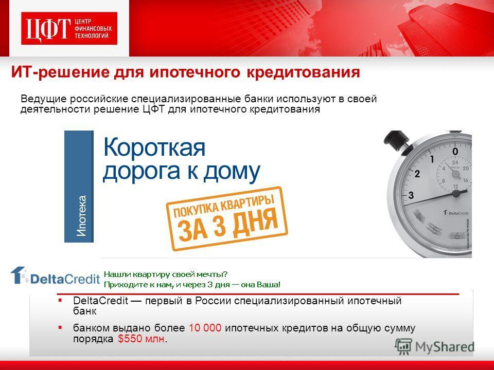 DeltaCredit первый в России специализированный ипотечный банк банком выдано более 10 000 ипотечных кредитов на общую сумму порядка $550 млн. Ведущие российские специализированные банки используют в своей деятельности решение ЦФТ для ипотечного кредит