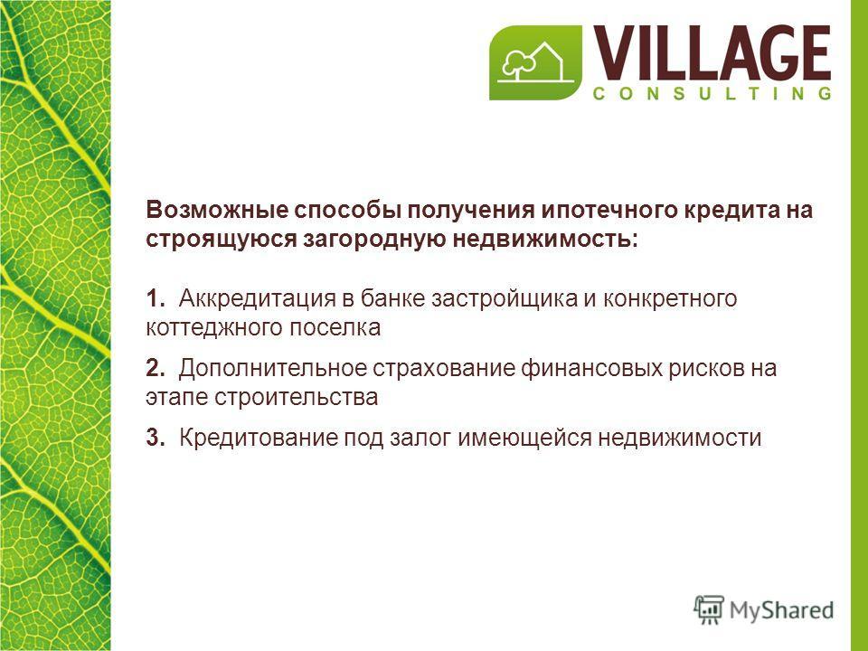 Возможные способы получения ипотечного кредита на строящуюся загородную недвижимость: 1. Аккредитация в банке застройщика и конкретного коттеджного поселка 2. Дополнительное страхование финансовых рисков на этапе строительства 3. Кредитование под зал
