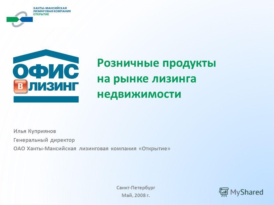 Илья Куприянов Генеральный директор ОАО Ханты-Мансийская лизинговая компания «Открытие» Розничные продукты на рынке лизинга недвижимости