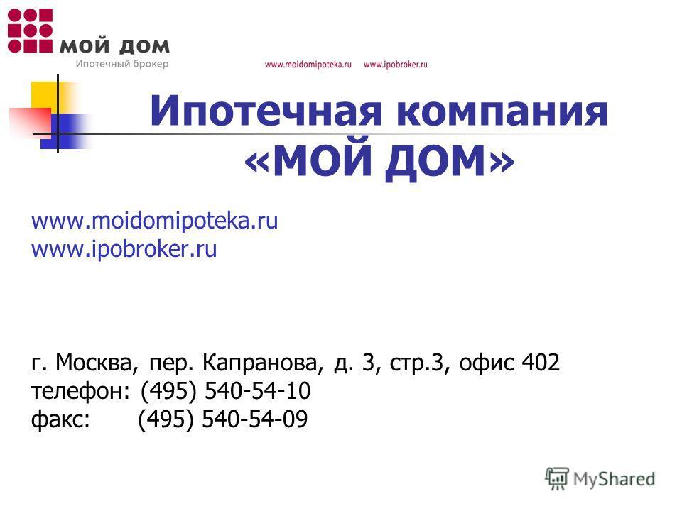 Ипотечная компания «МОЙ ДОМ» www.moidomipoteka.ru www.ipobroker.ru г. Москва, пер. Капранова, д. 3, стр.3, офис 402 телефон: (495) 540-54-10 факс: (495) 540-54-09