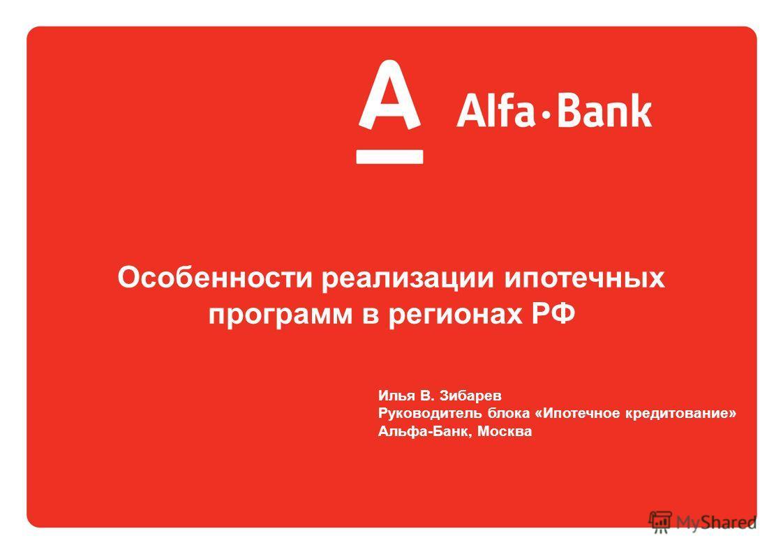 Особенности реализации ипотечных программ в регионах РФ Илья В. Зибарев Руководитель блока «Ипотечное кредитование» Альфа-Банк, Москва
