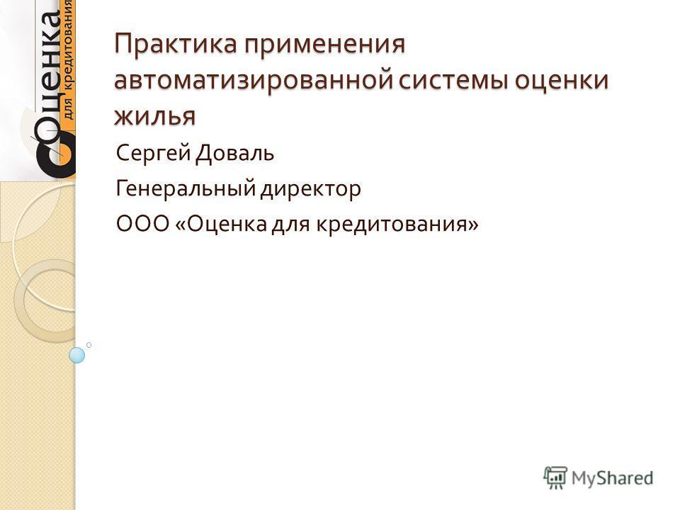 Практика применения автоматизированной системы оценки жилья Сергей Доваль Генеральный директор ООО « Оценка для кредитования »