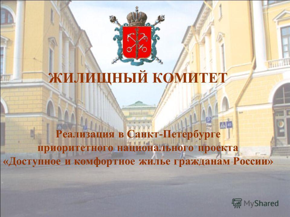 ЖИЛИЩНЫЙ КОМИТЕТ Реализация в Санкт-Петербурге приоритетного национального проекта «Доступное и комфортное жилье гражданам России»