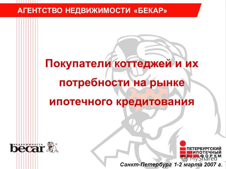 Покупатели коттеджей и их потребности на рынке ипотечного кредитования АГЕНТСТВО НЕДВИЖИМОСТИ «БЕКАР» Санкт-Петербург 1-2 марта 2007 г.
