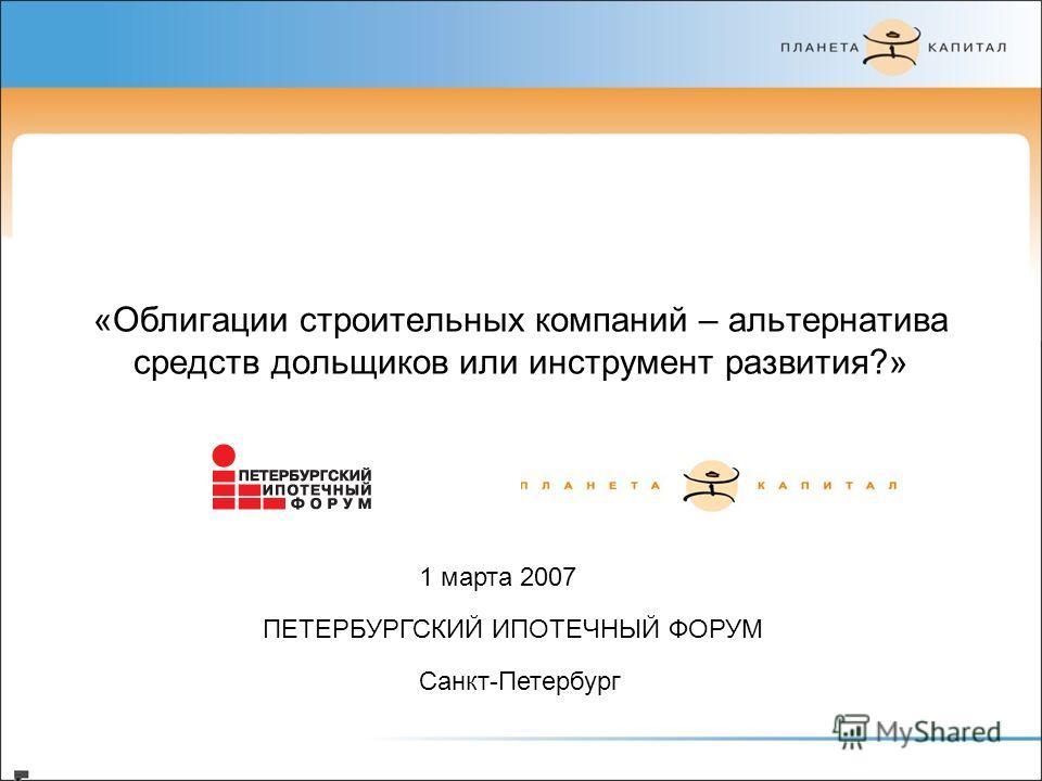 «Облигации строительных компаний – альтернатива средств дольщиков или инструмент развития?» 1 марта 2007 ПЕТЕРБУРГСКИЙ ИПОТЕЧНЫЙ ФОРУМ Санкт-Петербург