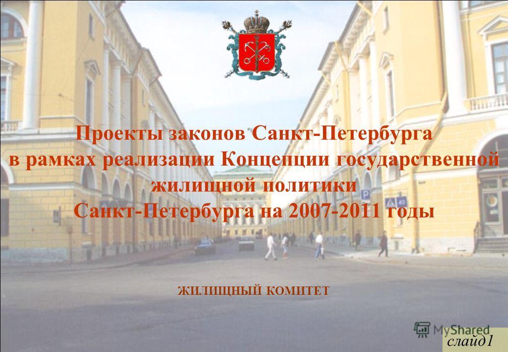 Проекты законов Санкт-Петербурга в рамках реализации Концепции государственной жилищной политики Санкт-Петербурга на 2007-2011 годы ЖИЛИЩНЫЙ КОМИТЕТ слайд1