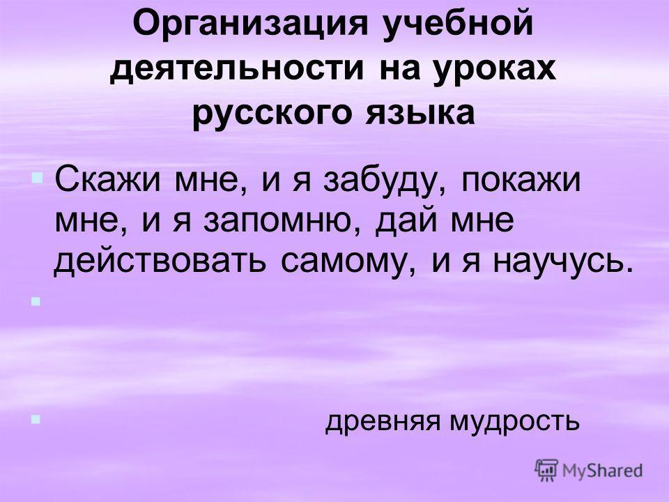 Организация учебной деятельности на уроках русского языка Скажи мне, и я забуду, покажи мне, и я запомню, дай мне действовать самому, и я научусь. древняя мудрость