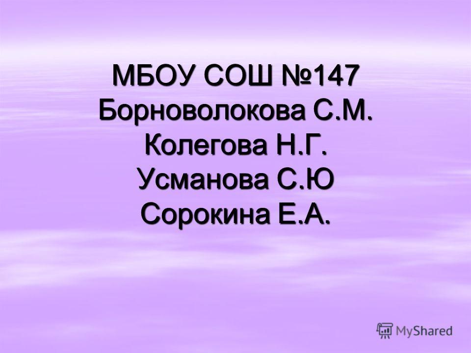 МБОУ СОШ 147 Борноволокова С.М. Колегова Н.Г. Усманова С.Ю Сорокина Е.А.