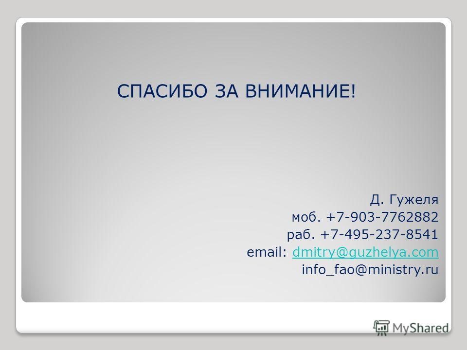 СПАСИБО ЗА ВНИМАНИЕ! Д. Гужеля моб. +7-903-7762882 раб. +7-495-237-8541 email: dmitry@guzhelya.comdmitry@guzhelya.com info_fao@ministry.ru