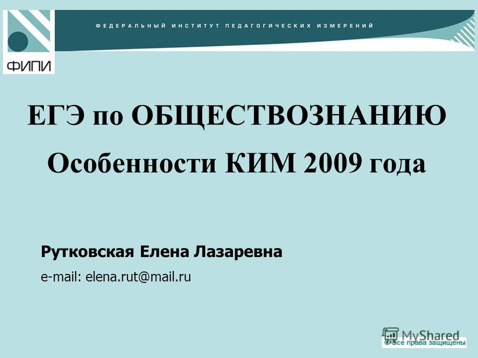 ЕГЭ по ОБЩЕСТВОЗНАНИЮ Особенности КИМ 2009 года Рутковская Елена Лазаревна e-mail: elena.rut@mail.ru