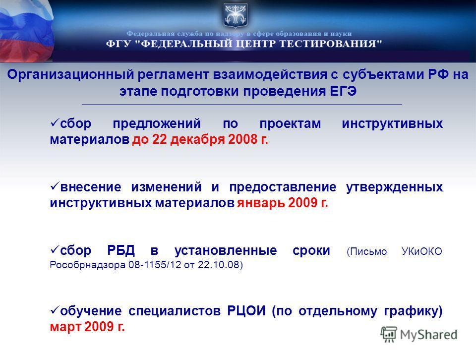 Организационный регламент взаимодействия с субъектами РФ на этапе подготовки проведения ЕГЭ сбор предложений по проектам инструктивных материалов до 22 декабря 2008 г. внесение изменений и предоставление утвержденных инструктивных материалов январь 2