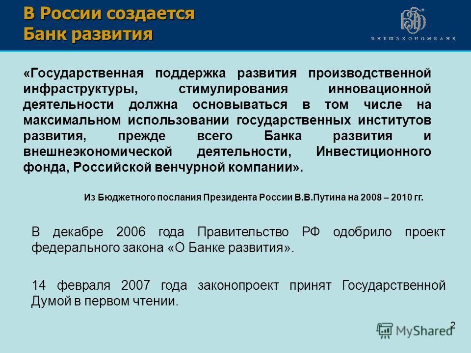 2 В России создается Банк развития «Государственная поддержка развития производственной инфраструктуры, стимулирования инновационной деятельности должна основываться в том числе на максимальном использовании государственных институтов развития, прежд
