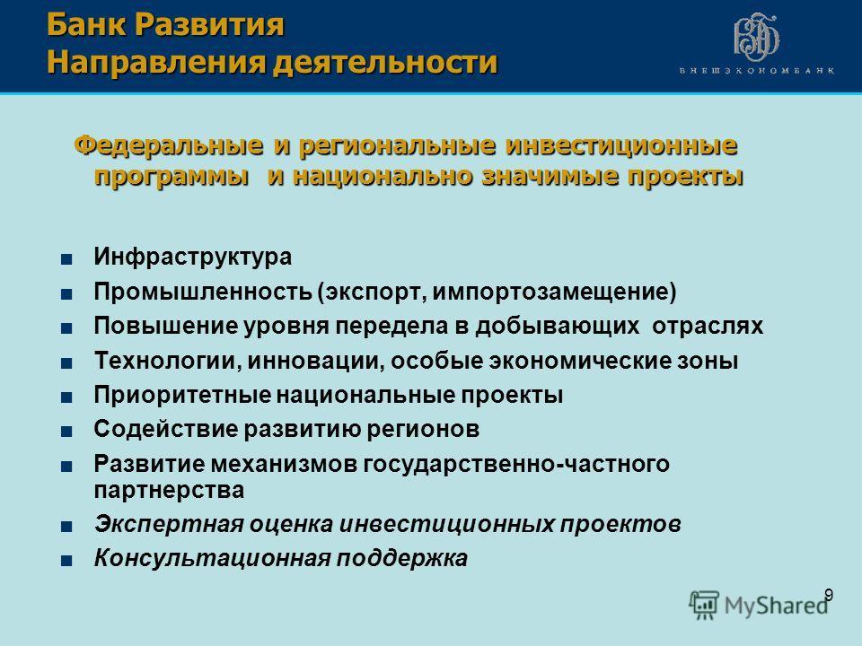 9 Банк Развития Направления деятельности Федеральные и региональные инвестиционные программы и национально значимые проекты Федеральные и региональные инвестиционные программы и национально значимые проекты Инфраструктура Промышленность (экспорт, имп