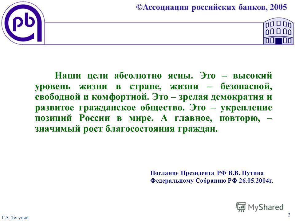 ©Ассоциация российских банков, 2005 Г.А. Тосунян 2 Наши цели абсолютно ясны. Это – высокий уровень жизни в стране, жизни – безопасной, свободной и комфортной. Это – зрелая демократия и развитое гражданское общество. Это – укрепление позиций России в
