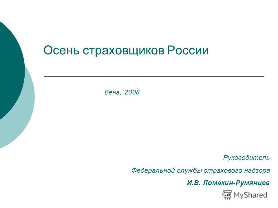 Осень страховщиков России Вена, 2008 Руководитель Федеральной службы страхового надзора И.В. Ломакин-Румянцев