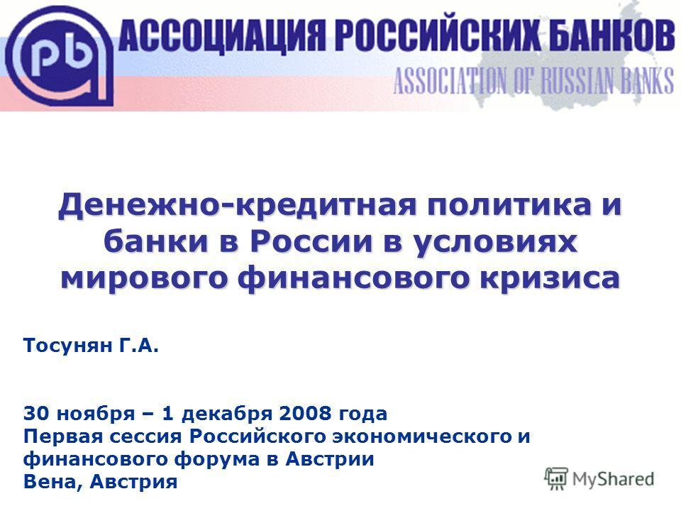 Денежно-кредитная политика и банки в России в условиях мирового финансового кризиса Тосунян Г.А. 30 ноября – 1 декабря 2008 года Первая сессия Российского экономического и финансового форума в Австрии Вена, Австрия