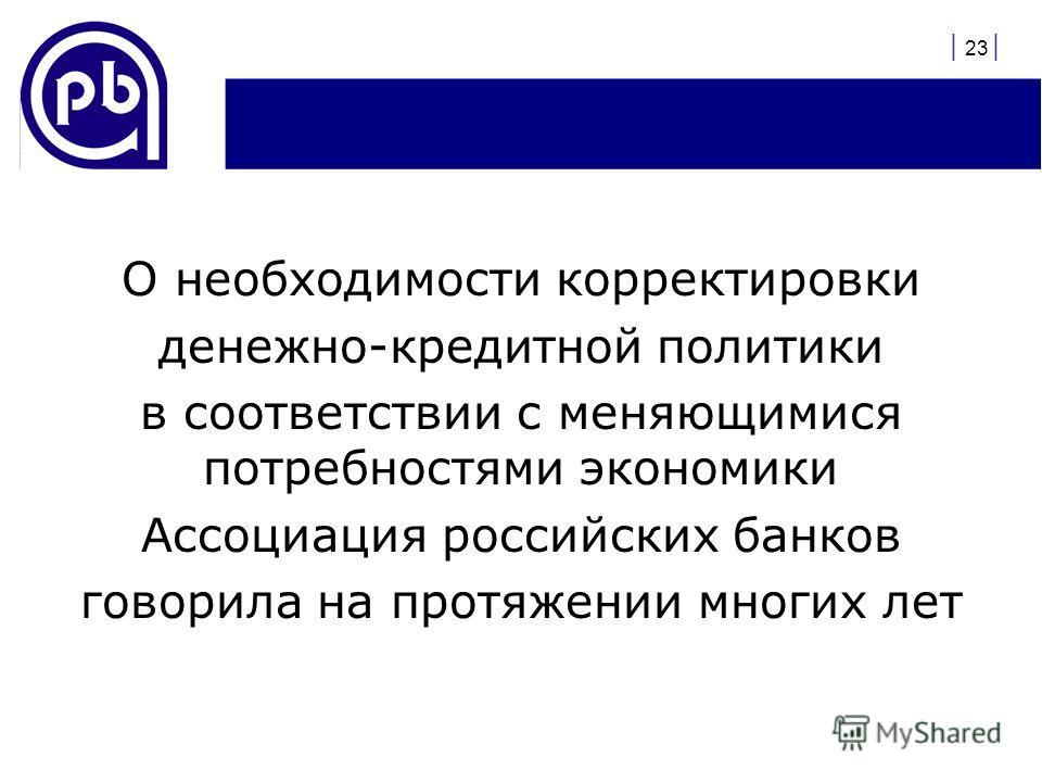 О необходимости корректировки денежно-кредитной политики в соответствии с меняющимися потребностями экономики Ассоциация российских банков говорила на протяжении многих лет | 23 |