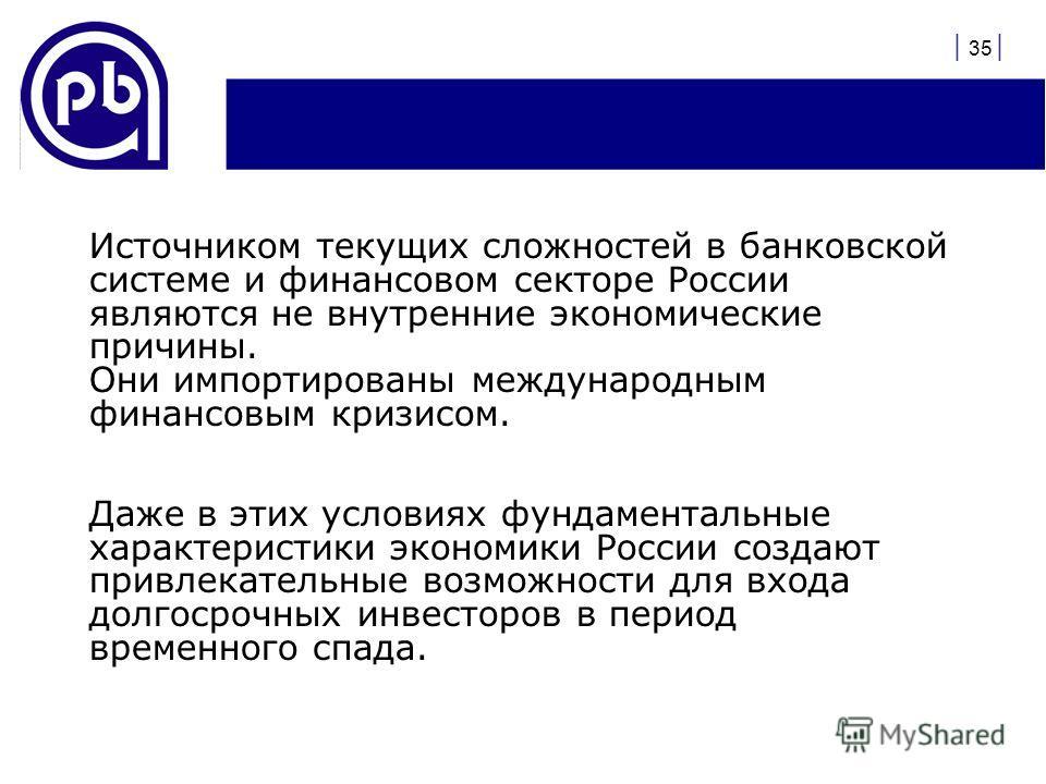 | 35 | Источником текущих сложностей в банковской системе и финансовом секторе России являются не внутренние экономические причины. Они импортированы международным финансовым кризисом. Даже в этих условиях фундаментальные характеристики экономики Рос